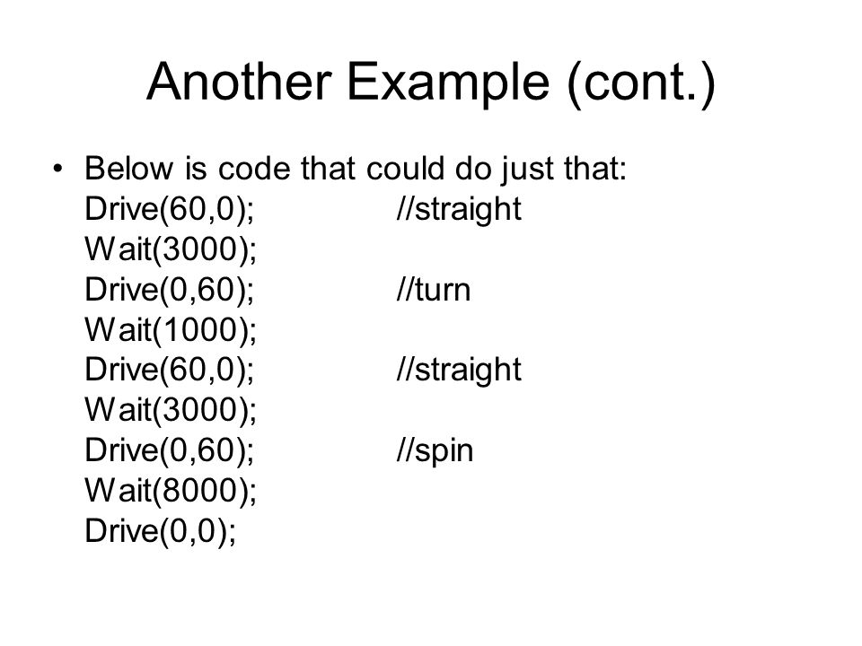 Another Example (cont.) Below is code that could do just that: Drive(60,0);//straight Wait(3000); Drive(0,60);//turn Wait(1000); Drive(60,0);//straight Wait(3000); Drive(0,60);//spin Wait(8000); Drive(0,0);