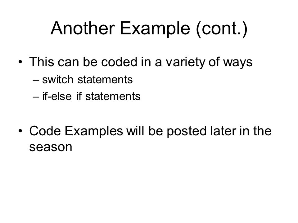 Another Example (cont.) This can be coded in a variety of ways –switch statements –if-else if statements Code Examples will be posted later in the season