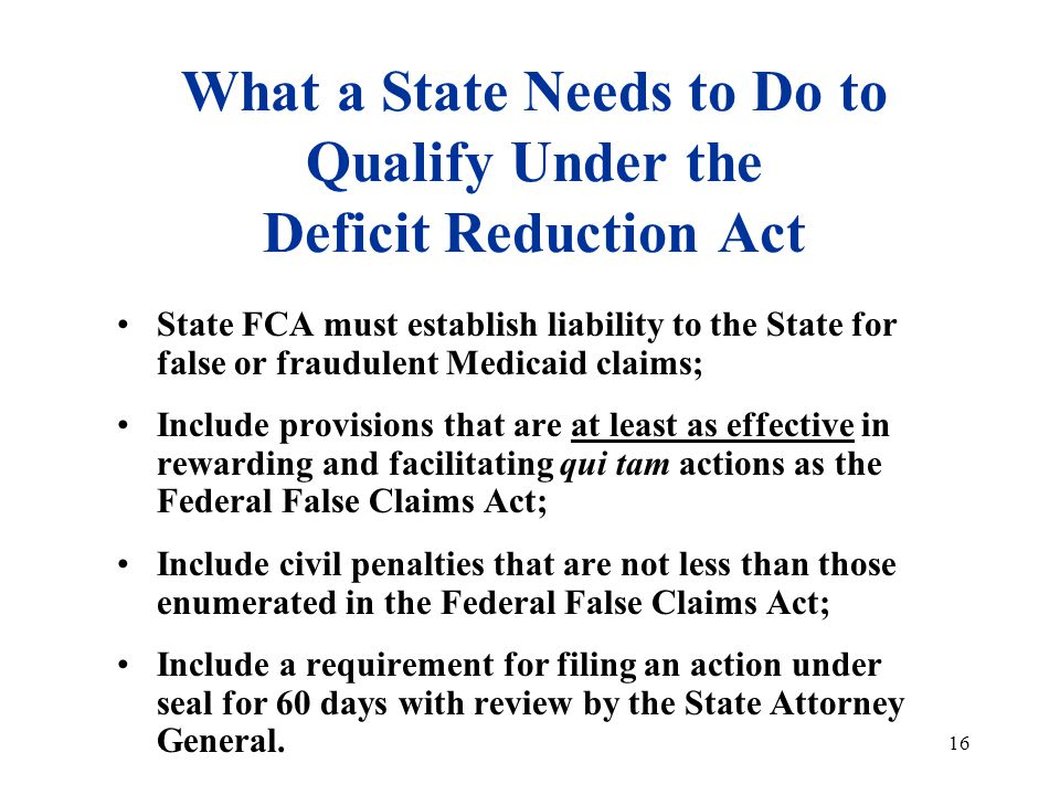 16 What a State Needs to Do to Qualify Under the Deficit Reduction Act State FCA must establish liability to the State for false or fraudulent Medicaid claims; Include provisions that are at least as effective in rewarding and facilitating qui tam actions as the Federal False Claims Act; Include civil penalties that are not less than those enumerated in the Federal False Claims Act; Include a requirement for filing an action under seal for 60 days with review by the State Attorney General.