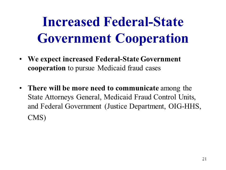 21 Increased Federal-State Government Cooperation We expect increased Federal-State Government cooperation to pursue Medicaid fraud cases There will be more need to communicate among the State Attorneys General, Medicaid Fraud Control Units, and Federal Government (Justice Department, OIG-HHS, CMS)