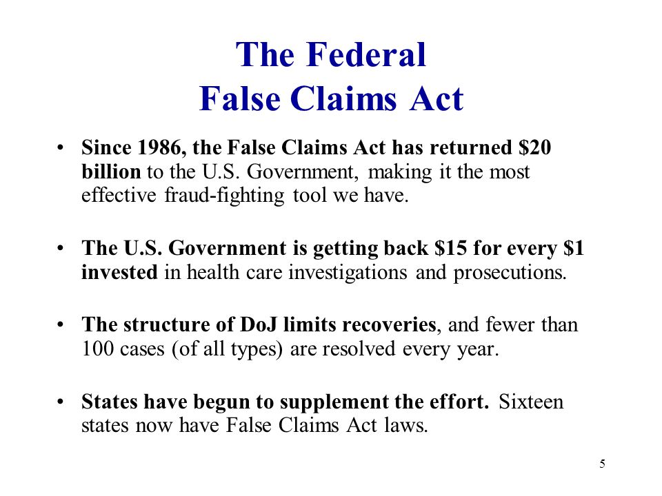 5 The Federal False Claims Act Since 1986, the False Claims Act has returned $20 billion to the U.S.