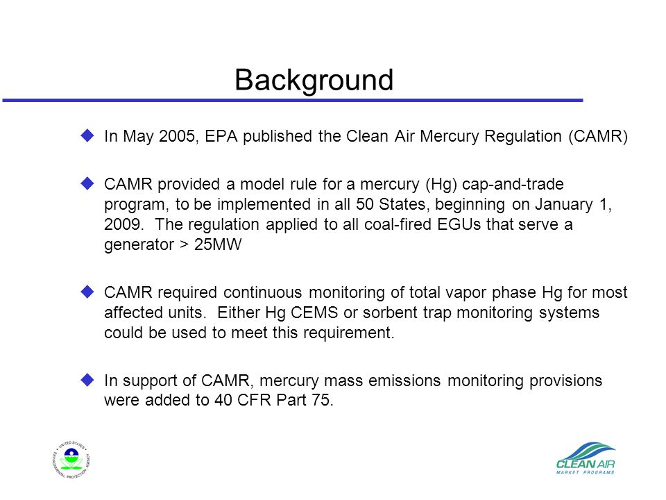 Background  In May 2005, EPA published the Clean Air Mercury Regulation (CAMR)  CAMR provided a model rule for a mercury (Hg) cap-and-trade program, to be implemented in all 50 States, beginning on January 1, 2009.