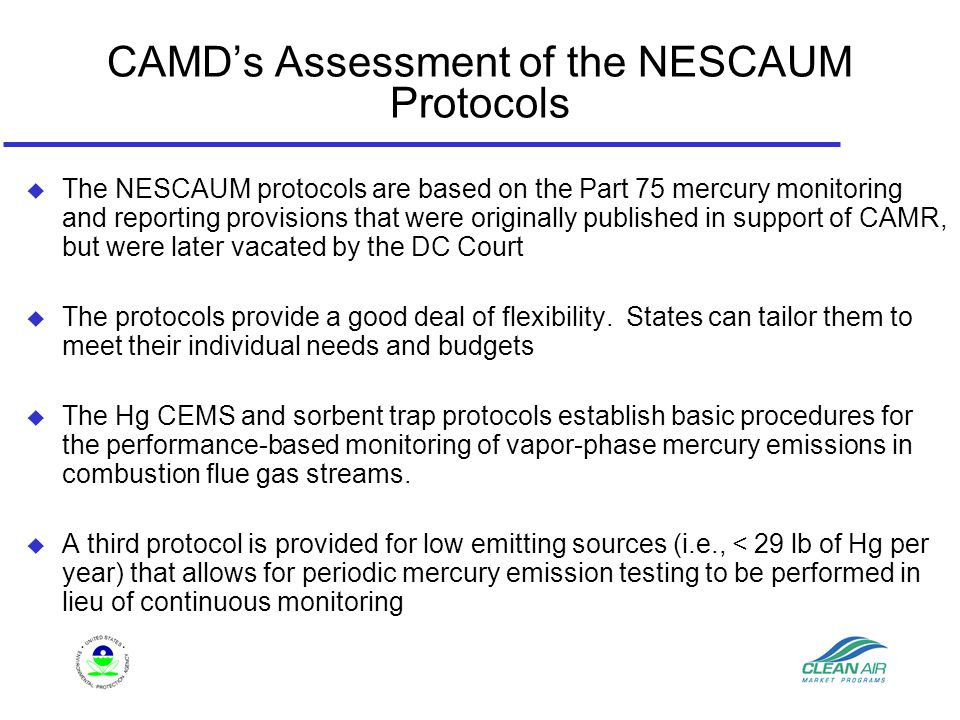 CAMD's Assessment of the NESCAUM Protocols  The NESCAUM protocols are based on the Part 75 mercury monitoring and reporting provisions that were originally published in support of CAMR, but were later vacated by the DC Court  The protocols provide a good deal of flexibility.