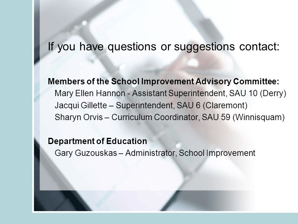 If you have questions or suggestions contact: Members of the School Improvement Advisory Committee: Mary Ellen Hannon - Assistant Superintendent, SAU 10 (Derry) Jacqui Gillette – Superintendent, SAU 6 (Claremont) Sharyn Orvis – Curriculum Coordinator, SAU 59 (Winnisquam) Department of Education Gary Guzouskas – Administrator, School Improvement