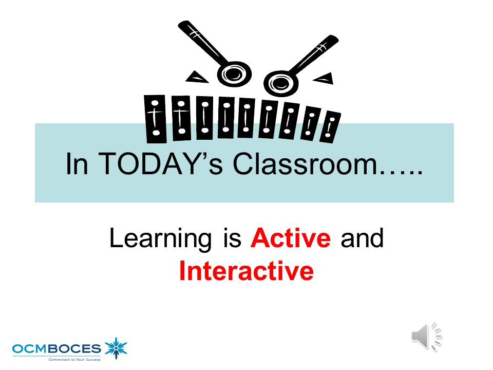 In TODAY's Classroom….. Learning is Active and Interactive