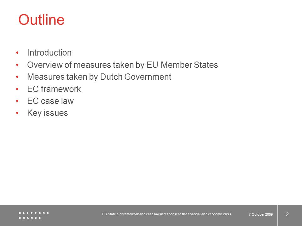Outline Introduction Overview of measures taken by EU Member States Measures taken by Dutch Government EC framework EC case law Key issues 7 October 2009 2 EC State aid framework and case law in response to the financial and economic crisis