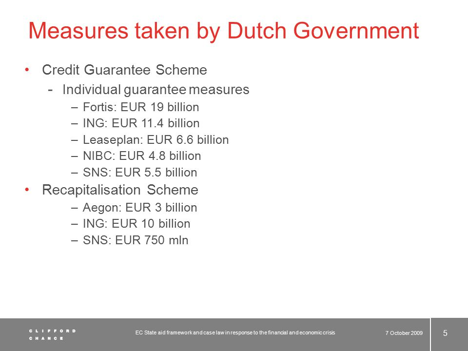 Measures taken by Dutch Government Credit Guarantee Scheme - Individual guarantee measures –Fortis: EUR 19 billion –ING: EUR 11.4 billion –Leaseplan: EUR 6.6 billion –NIBC: EUR 4.8 billion –SNS: EUR 5.5 billion Recapitalisation Scheme –Aegon: EUR 3 billion –ING: EUR 10 billion –SNS: EUR 750 mln 7 October 2009 5 EC State aid framework and case law in response to the financial and economic crisis