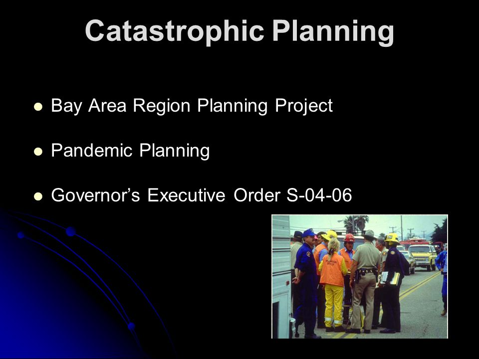 Bay Area Region Planning Project Pandemic Planning Governor's Executive Order S-04-06 Catastrophic Planning