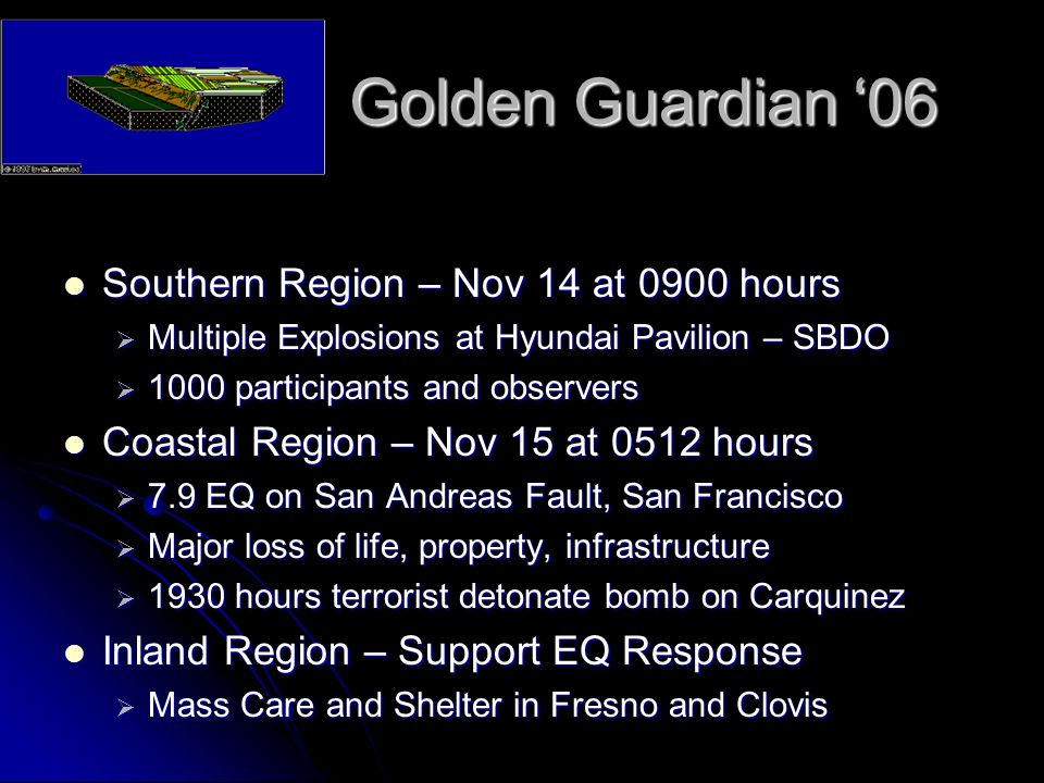 Golden Guardian '06 Southern Region – Nov 14 at 0900 hours Southern Region – Nov 14 at 0900 hours  Multiple Explosions at Hyundai Pavilion – SBDO  1000 participants and observers Coastal Region – Nov 15 at 0512 hours Coastal Region – Nov 15 at 0512 hours  7.9 EQ on San Andreas Fault, San Francisco  Major loss of life, property, infrastructure  1930 hours terrorist detonate bomb on Carquinez Inland Region – Support EQ Response Inland Region – Support EQ Response  Mass Care and Shelter in Fresno and Clovis