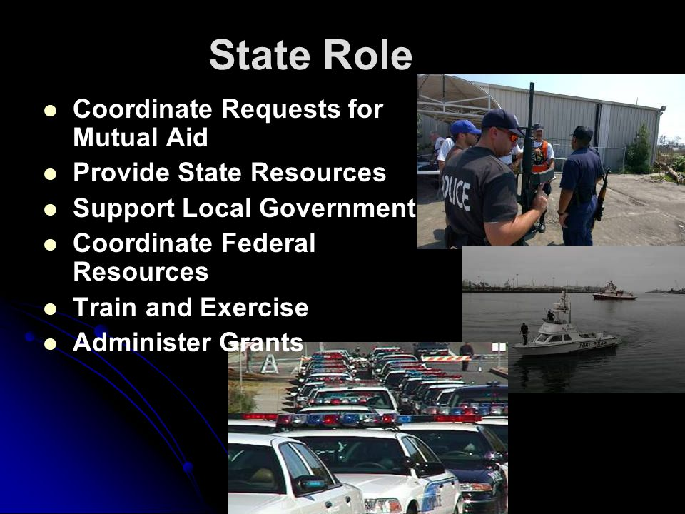 State Role Coordinate Requests for Mutual Aid Provide State Resources Support Local Government Coordinate Federal Resources Train and Exercise Adminis
