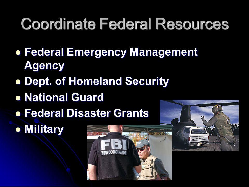 Coordinate Federal Resources Federal Emergency Management Agency Federal Emergency Management Agency Dept. of Homeland Security Dept. of Homeland Secu