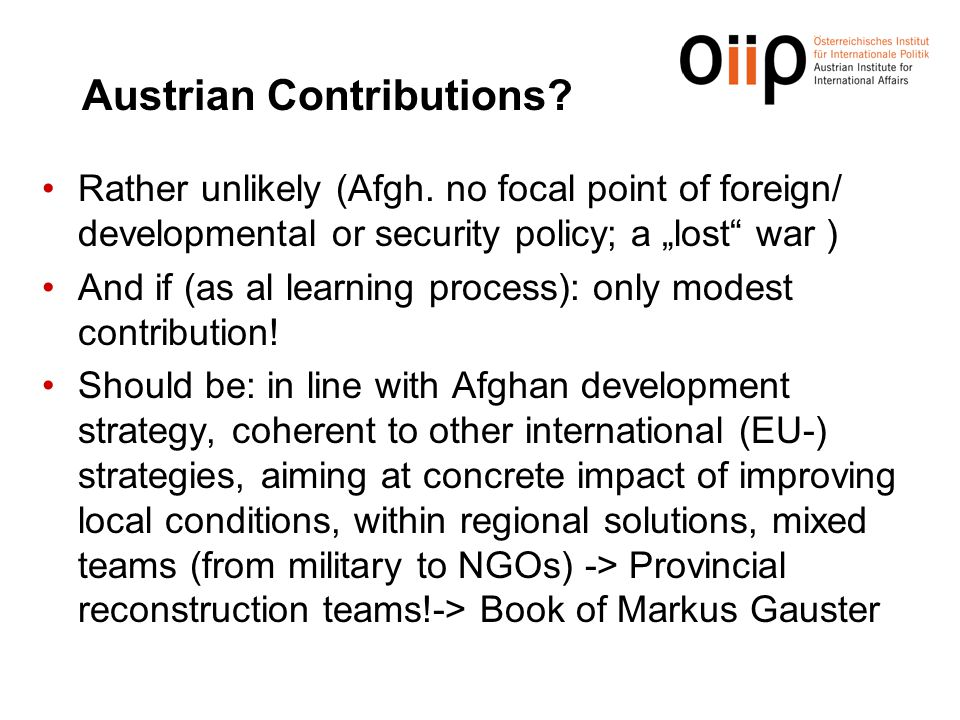 "Austrian Contributions? Rather unlikely (Afgh. no focal point of foreign/ developmental or security policy; a ""lost"" war ) And if (as al learning proc"