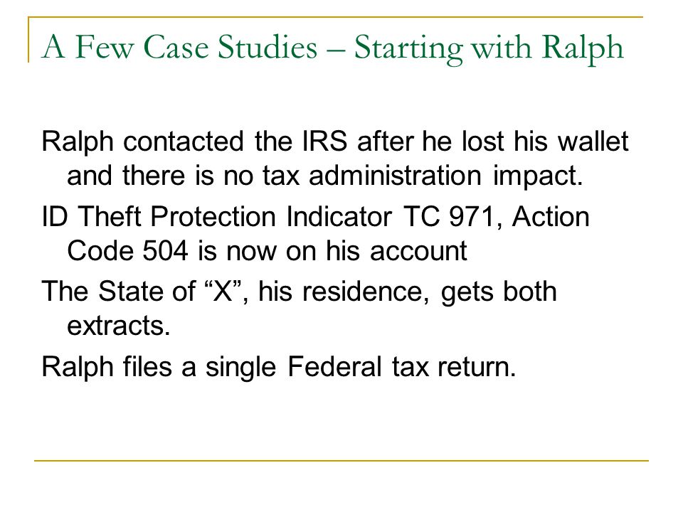 A Few Case Studies – Starting with Ralph Ralph contacted the IRS after he lost his wallet and there is no tax administration impact. ID Theft Protecti