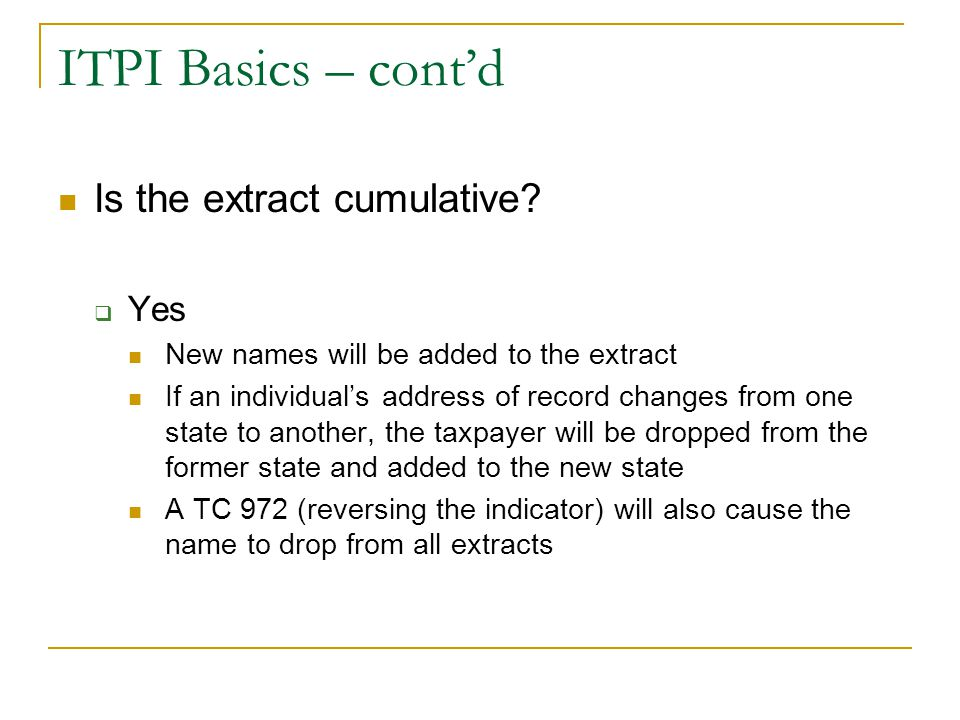 ITPI Basics – cont'd Is the extract cumulative?  Yes New names will be added to the extract If an individual's address of record changes from one sta
