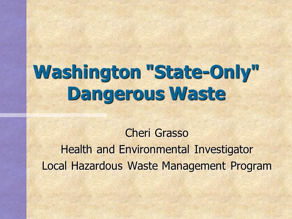 Washington State-Only Dangerous Waste Cheri Grasso Health and Environmental Investigator Local Hazardous Waste Management Program