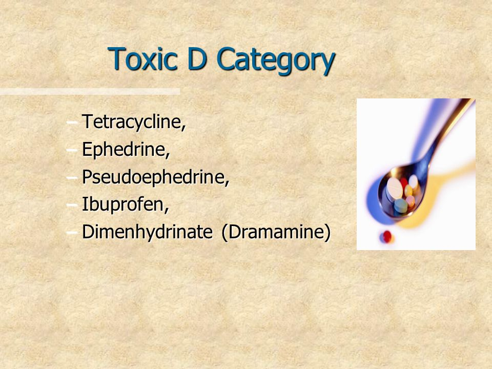 Toxic D Category –Tetracycline, –Ephedrine, –Pseudoephedrine, –Ibuprofen, –Dimenhydrinate (Dramamine)