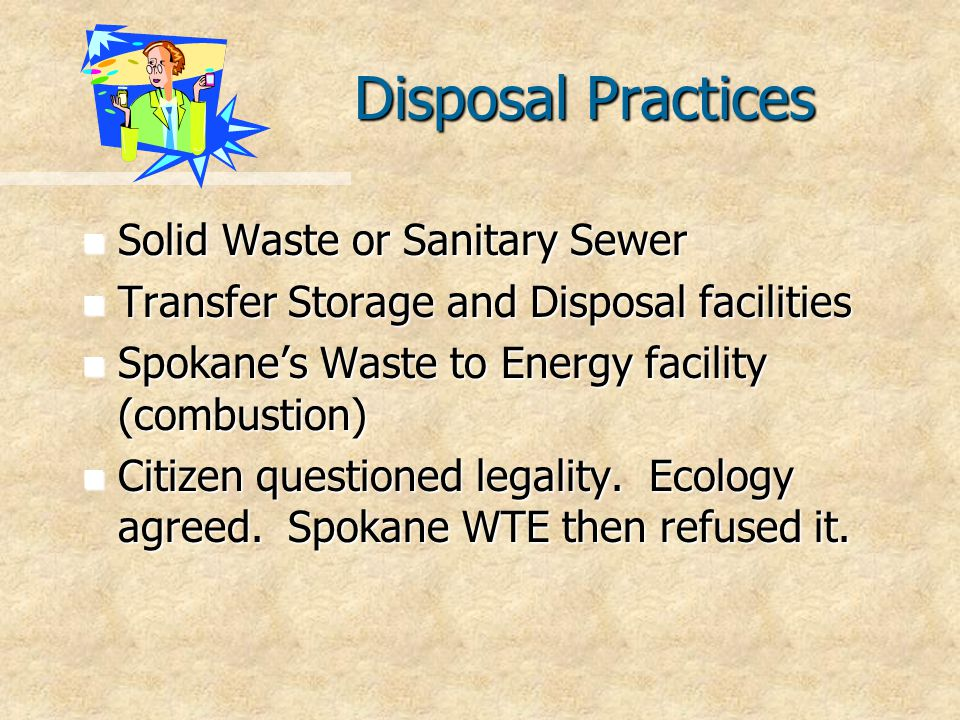 Disposal Practices n Solid Waste or Sanitary Sewer n Transfer Storage and Disposal facilities n Spokane's Waste to Energy facility (combustion) n Citizen questioned legality.