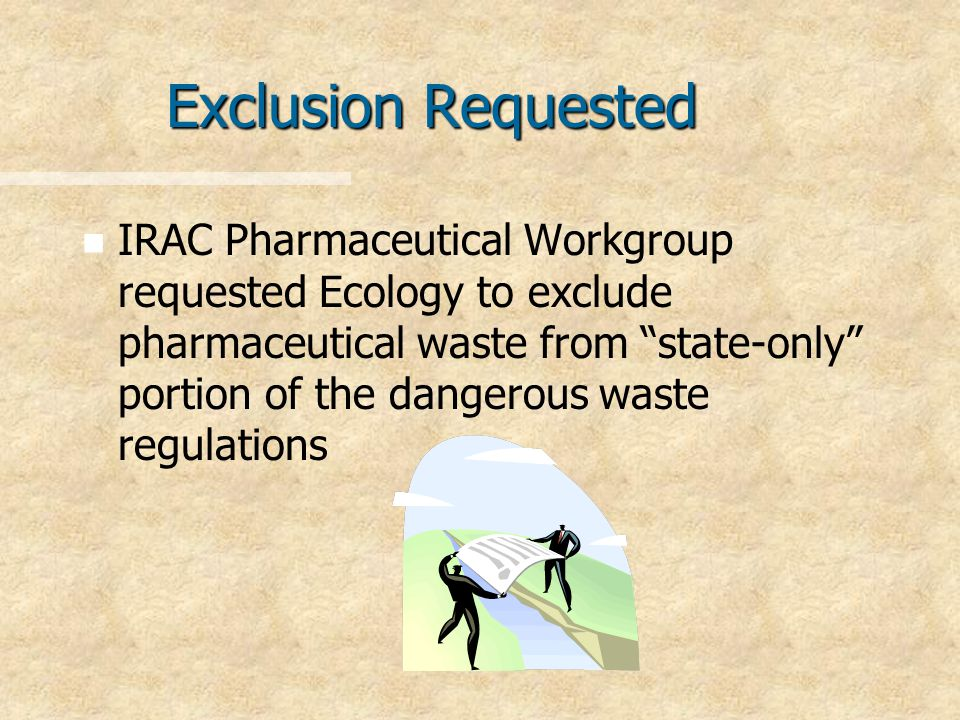 Exclusion Requested n n IRAC Pharmaceutical Workgroup requested Ecology to exclude pharmaceutical waste from state-only portion of the dangerous waste regulations