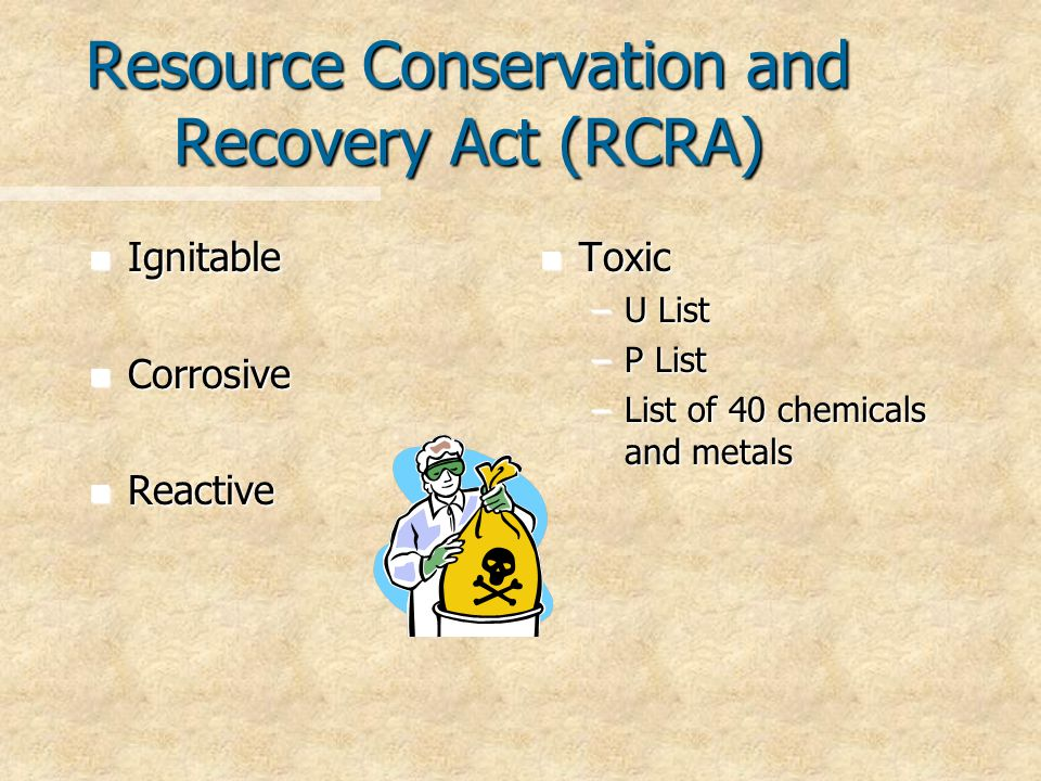 Resource Conservation and Recovery Act (RCRA) n Ignitable n Corrosive n Reactive n Toxic –U List –P List –List of 40 chemicals and metals