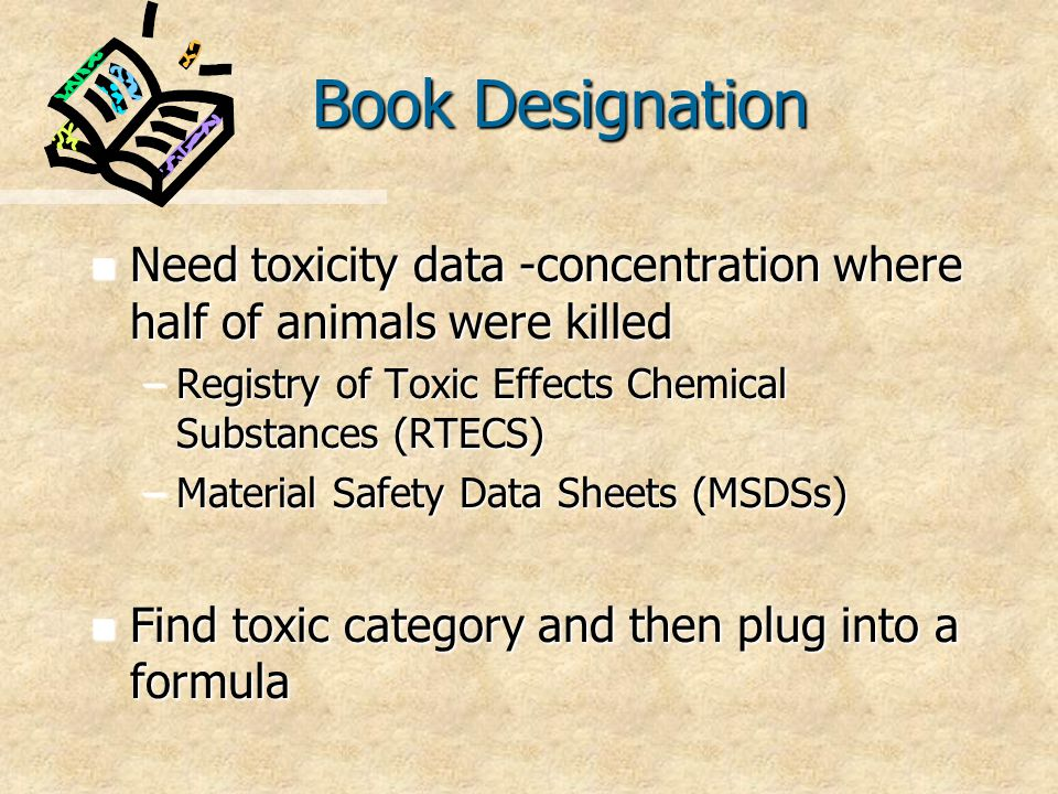 Book Designation n Need toxicity data -concentration where half of animals were killed –Registry of Toxic Effects Chemical Substances (RTECS) –Material Safety Data Sheets (MSDSs) n Find toxic category and then plug into a formula