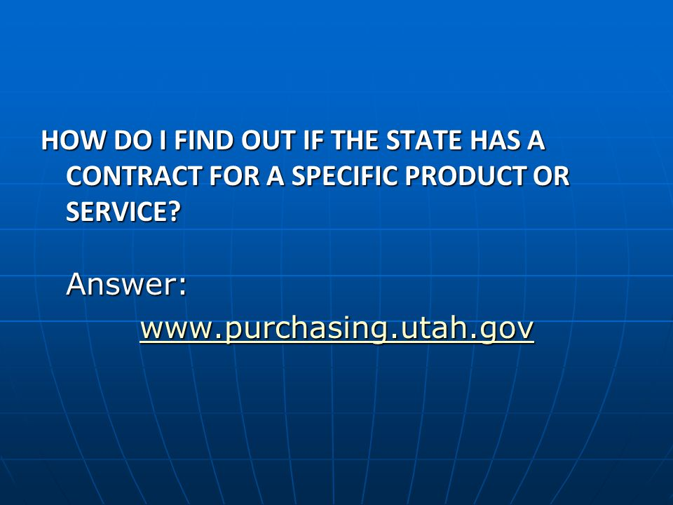 HOW DO I FIND OUT IF THE STATE HAS A CONTRACT FOR A SPECIFIC PRODUCT OR SERVICE? Answer: www.purchasing.utah.gov