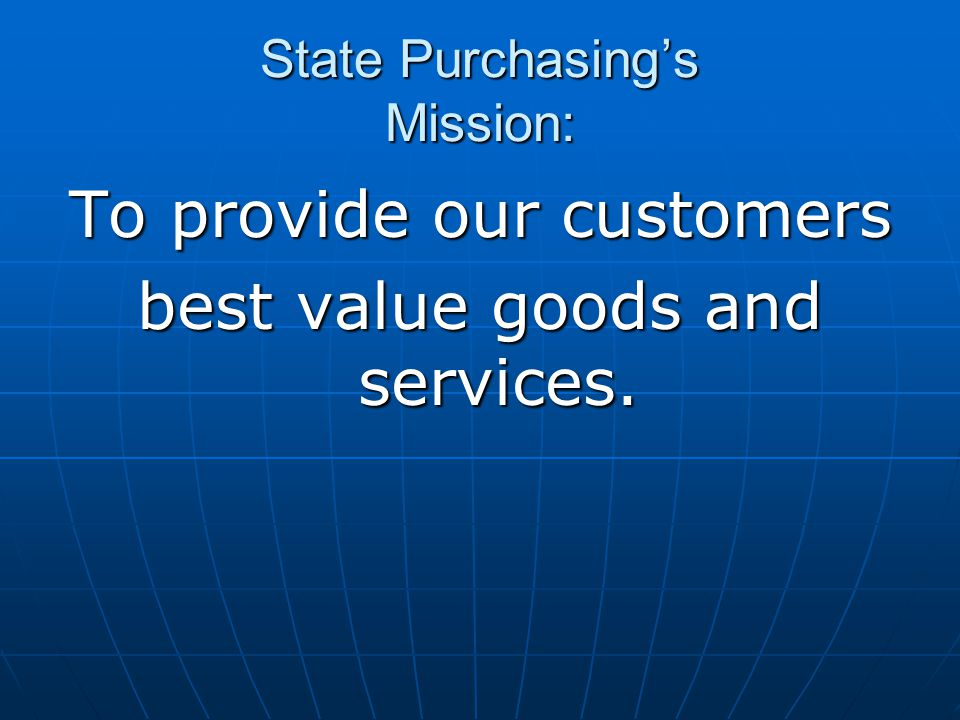 State Purchasing's Mission: To provide our customers best value goods and services.