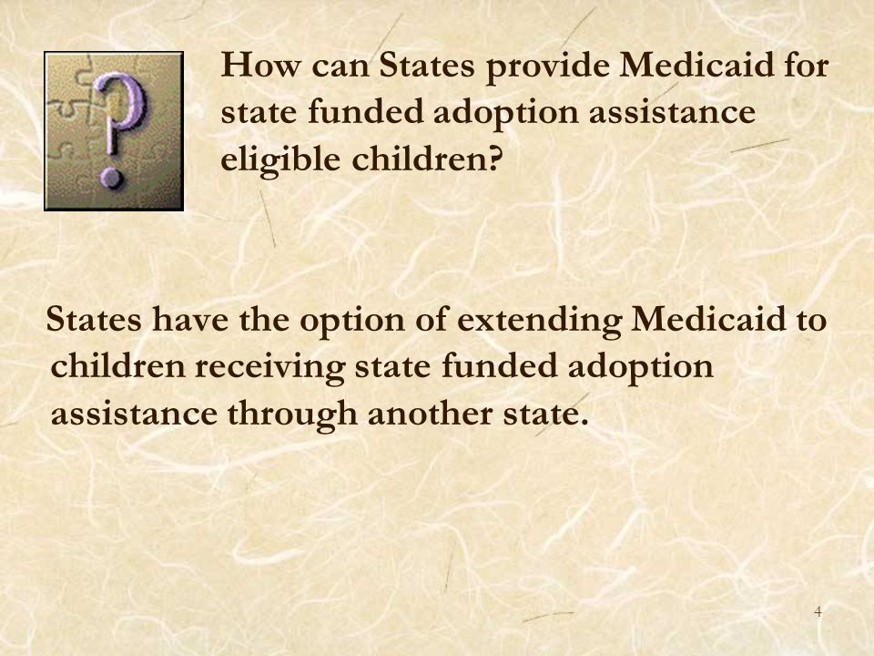 5 FEDERAL LAW Section 1902(a)(10)(11) of the Social Security Act allows states to make medical assistance available to all children for whom there is in effect an adoption assistance agreement other than an agreement under part E of Title IV between the state and an adoptive parent.