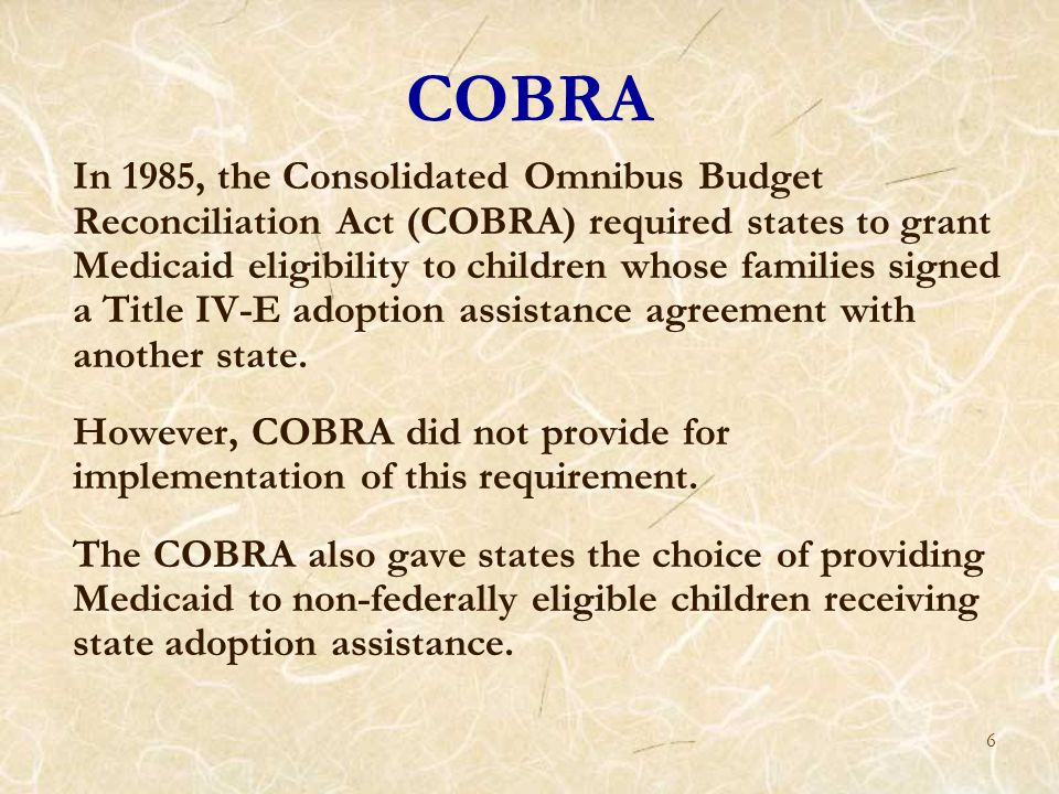 6 COBRA In 1985, the Consolidated Omnibus Budget Reconciliation Act (COBRA) required states to grant Medicaid eligibility to children whose families signed a Title IV-E adoption assistance agreement with another state.
