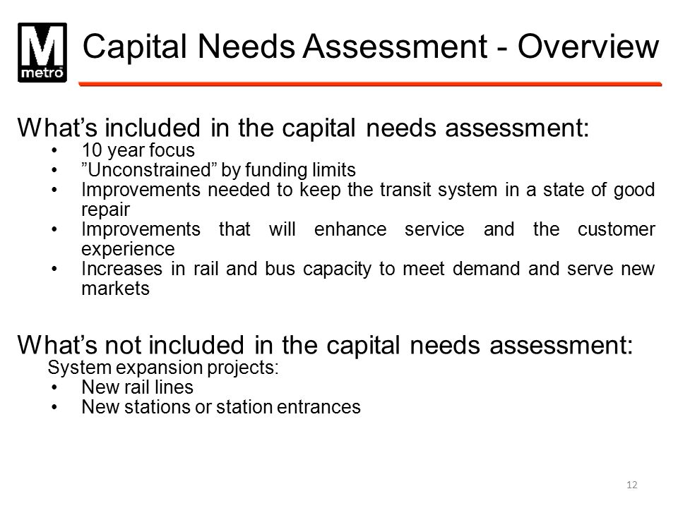 "Capital Needs Assessment - Overview What's included in the capital needs assessment: 10 year focus ""Unconstrained"" by funding limits Improvements need"