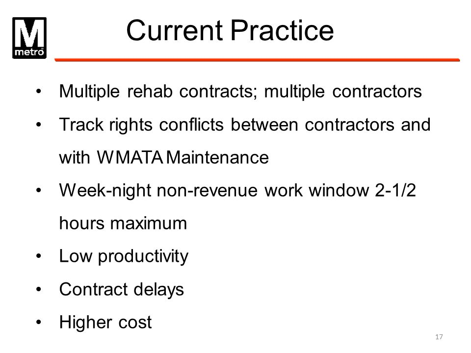 Current Practice Multiple rehab contracts; multiple contractors Track rights conflicts between contractors and with WMATA Maintenance Week-night non-r