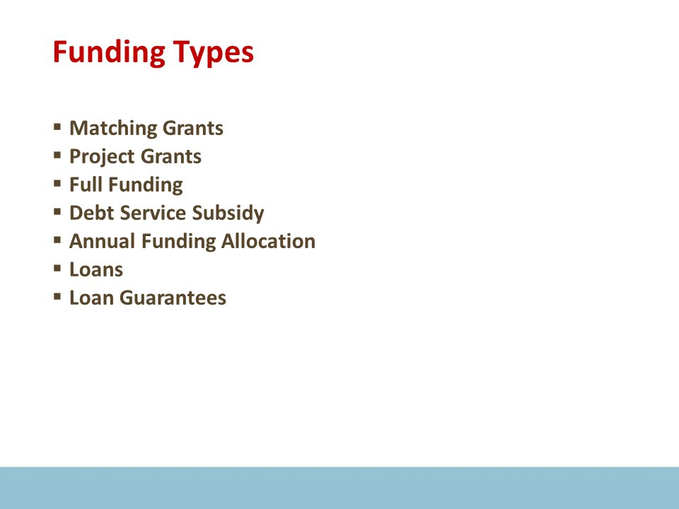 Funding Types  Matching Grants  Project Grants  Full Funding  Debt Service Subsidy  Annual Funding Allocation  Loans  Loan Guarantees