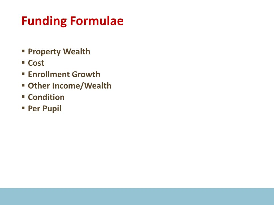 Funding Formulae  Property Wealth  Cost  Enrollment Growth  Other Income/Wealth  Condition  Per Pupil