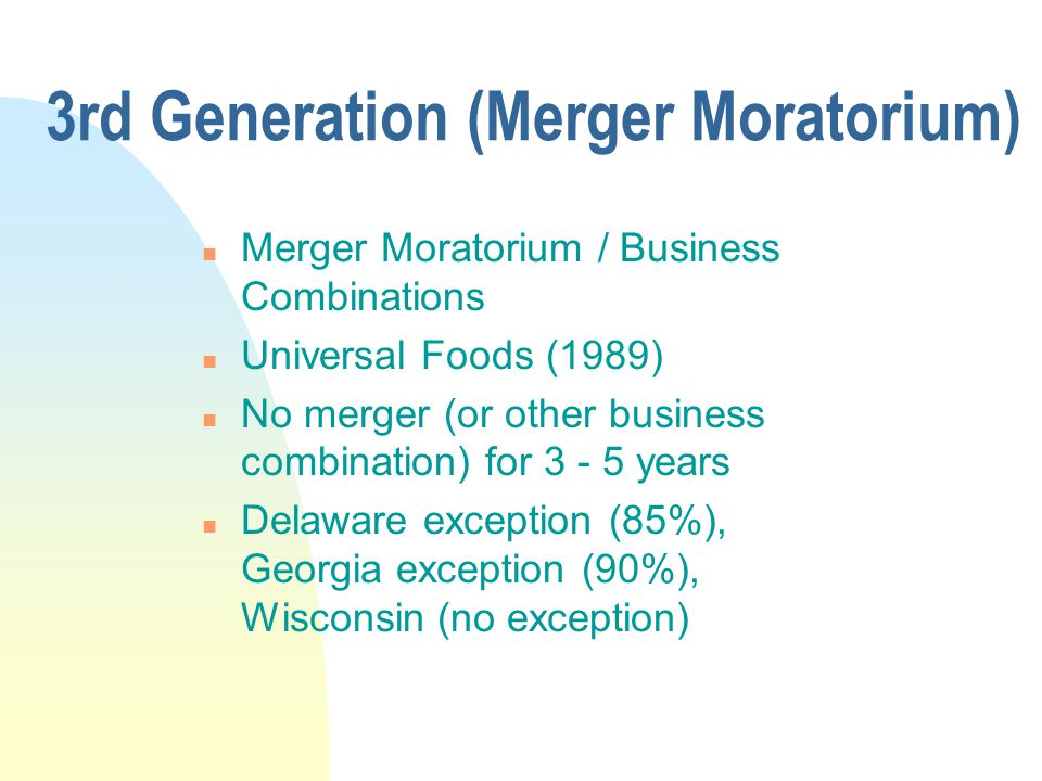 3rd Generation (Merger Moratorium) n Merger Moratorium / Business Combinations n Universal Foods (1989) n No merger (or other business combination) for 3 - 5 years n Delaware exception (85%), Georgia exception (90%), Wisconsin (no exception)