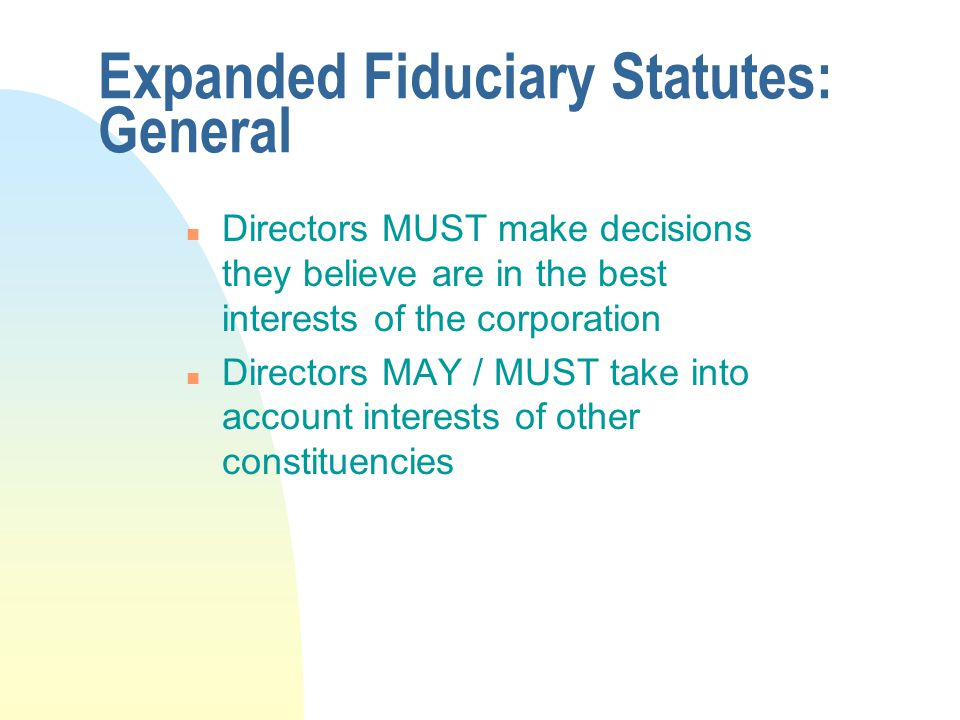 Expanded Fiduciary Statutes: General n Directors MUST make decisions they believe are in the best interests of the corporation n Directors MAY / MUST take into account interests of other constituencies