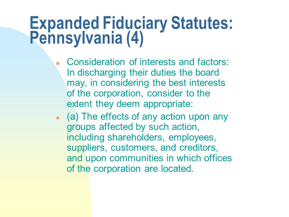 Expanded Fiduciary Statutes: Pennsylvania (4) n Consideration of interests and factors: In discharging their duties the board may, in considering the best interests of the corporation, consider to the extent they deem appropriate: n (a) The effects of any action upon any groups affected by such action, including shareholders, employees, suppliers, customers, and creditors, and upon communities in which offices of the corporation are located.