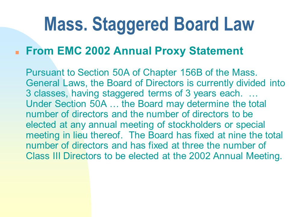 Mass. Staggered Board Law n From EMC 2002 Annual Proxy Statement Pursuant to Section 50A of Chapter 156B of the Mass. General Laws, the Board of Direc