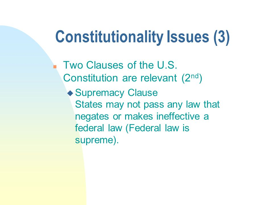 Constitutionality Issues (3) n Two Clauses of the U.S. Constitution are relevant (2 nd ) u Supremacy Clause States may not pass any law that negates o