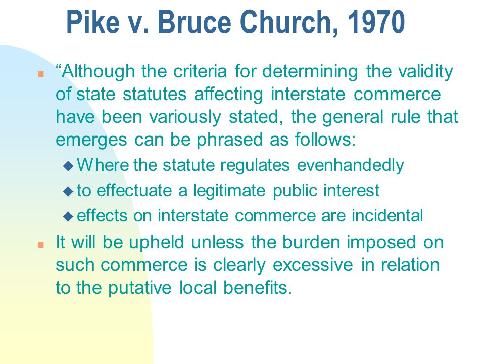 """Pike v. Bruce Church, 1970 n """"Although the criteria for determining the validity of state statutes affecting interstate commerce have been variously s"""