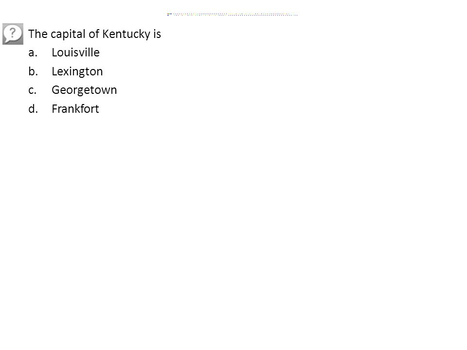 The capital of Kentucky is a.Louisville b.Lexington c.Georgetown d.Frankfort