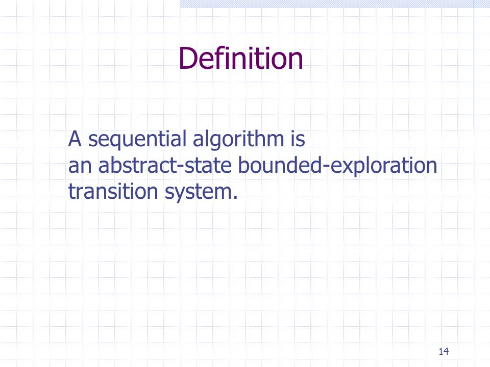14 Definition A sequential algorithm is an abstract-state bounded-exploration transition system.