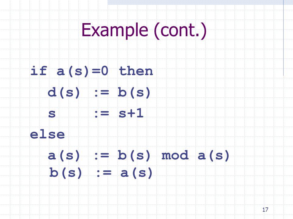 17 Example (cont.) if a(s)=0 then d(s) := b(s) s := s+1 else a(s) := b(s) mod a(s) b(s) := a(s)