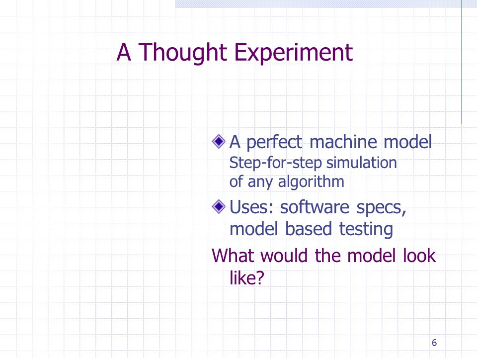 6 A Thought Experiment A perfect machine model Step-for-step simulation of any algorithm Uses: software specs, model based testing What would the model look like