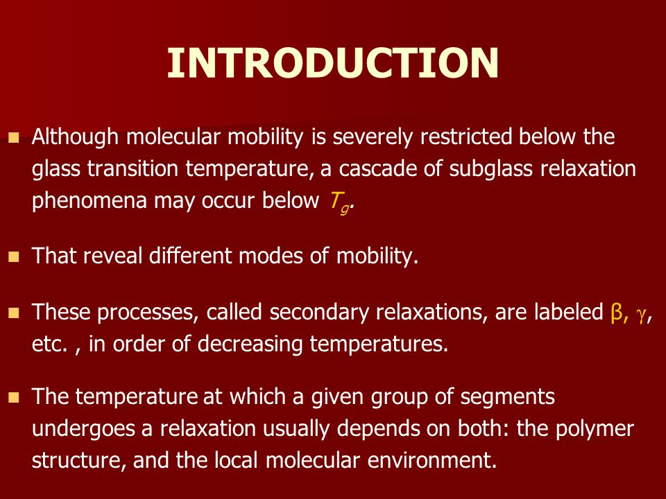 INTRODUCTION Although molecular mobility is severely restricted below the glass transition temperature, a cascade of subglass relaxation phenomena may occur below T g.