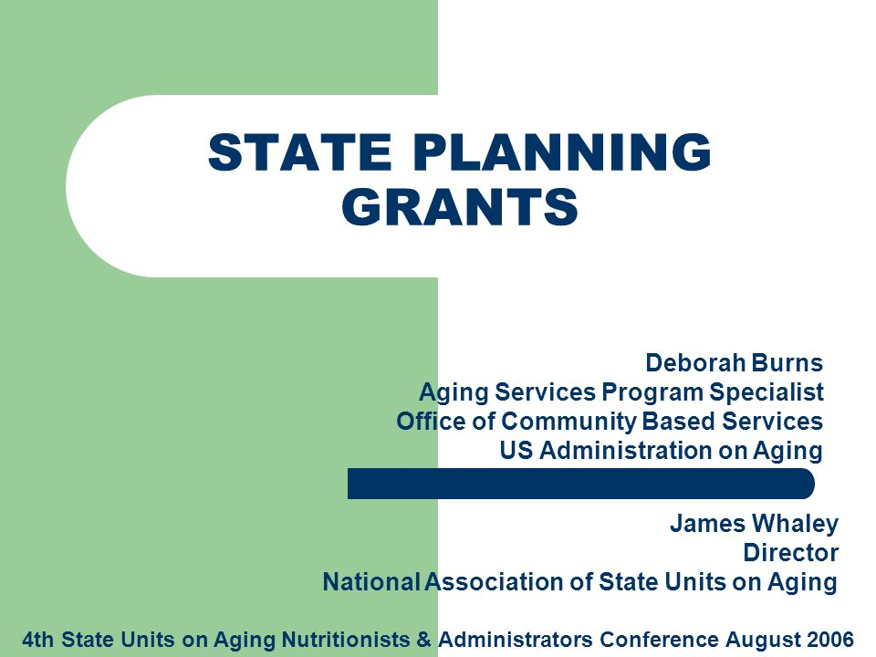 STATE PLANNING GRANTS Deborah Burns Aging Services Program Specialist Office of Community Based Services US Administration on Aging James Whaley Direc