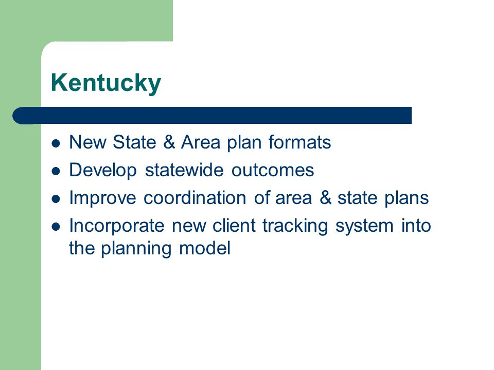 Kentucky New State & Area plan formats Develop statewide outcomes Improve coordination of area & state plans Incorporate new client tracking system in