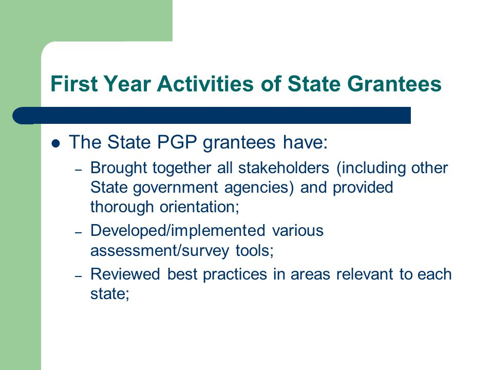 First Year Activities of State Grantees The State PGP grantees have: – Brought together all stakeholders (including other State government agencies) and provided thorough orientation; – Developed/implemented various assessment/survey tools; – Reviewed best practices in areas relevant to each state;