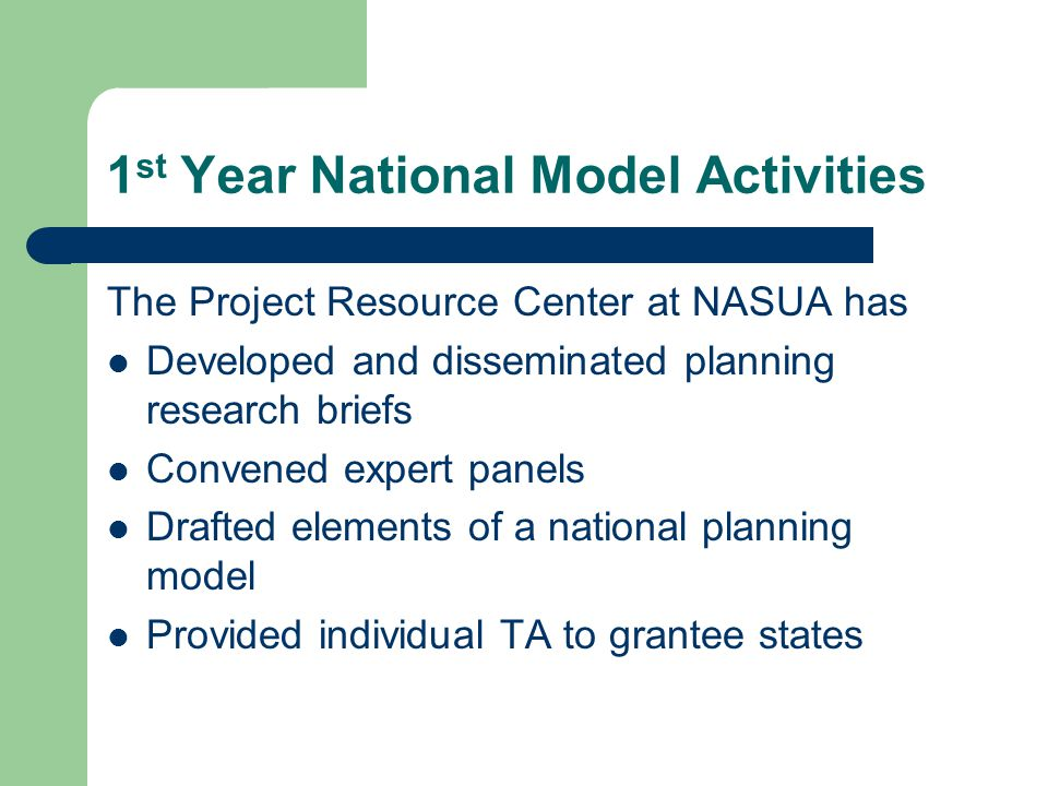1 st Year National Model Activities The Project Resource Center at NASUA has Developed and disseminated planning research briefs Convened expert panels Drafted elements of a national planning model Provided individual TA to grantee states