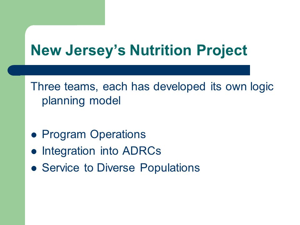 New Jersey's Nutrition Project Three teams, each has developed its own logic planning model Program Operations Integration into ADRCs Service to Diver