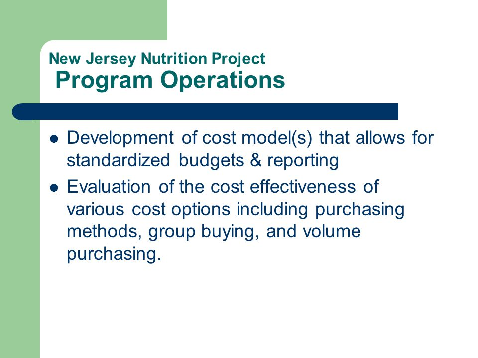 New Jersey Nutrition Project Program Operations Development of cost model(s) that allows for standardized budgets & reporting Evaluation of the cost effectiveness of various cost options including purchasing methods, group buying, and volume purchasing.