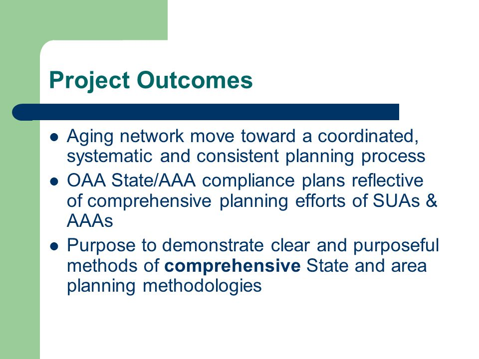 Project Outcomes Aging network move toward a coordinated, systematic and consistent planning process OAA State/AAA compliance plans reflective of comp